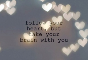 follow your heart and take your brain with you